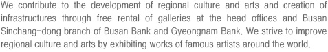 We contribute to the development of regional culture and arts and creation of infrastructures through free rental of galleries at the head offices and Busan Sinchang-dong branch of Busan Bank and Gyeongnam Bank. We strive to improve regional culture and arts by exhibiting works of famous artists around the world.