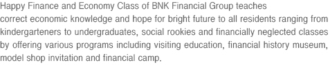 Happy Finance and Economy Class of BNK Financial Group teaches correct economic knowledge and hope for bright future to all residents ranging from kindergarteners to undergraduates, social rookies and financially neglected classes by offering various programs including visiting education, financial history museum, model shop invitation and financial camp.