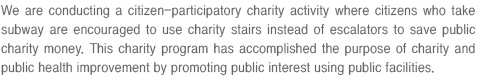 We are conducting a citizen-participatory charity activity where citizens who take subway are encouraged to use charity stairs instead of escalators to save public charity money.
